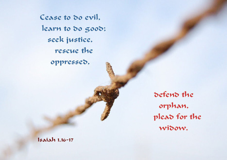 Isaiah 1.16-17 Poster - ...cease to do evil,learn to do good; seek justice, rescue the oppressed, defend the orphan, plead for the widow. | Resources for Catholic Faith Education | Scoop.it