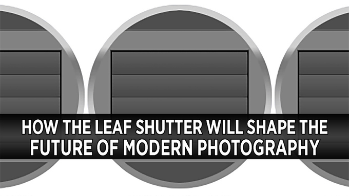 How the Leaf Shutter Will Shape The Future of Modern Photography