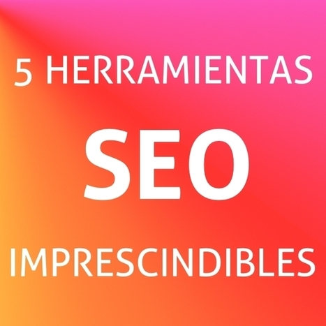5 herramientas de SEO imprescindibles para tu posicionamiento | Marketing & Social Media | Scoop.it