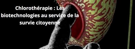 Chlorothérapie : Les biotechnologies au service de la SURVIE citoyenne | La Paillasse | Machines Pensantes | Scoop.it