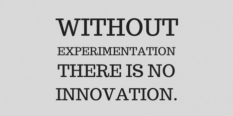 Without Experimentation There Is No Innovation | Innovating to what's next... | Scoop.it