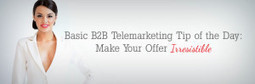 Basic B2B Telemarketing Tip of the Day: Make Your Offer Irresistible - | Social Media and Telemarketing | Scoop.it