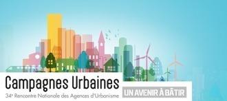 34ème Rencontre Nationale des Agences d'Urbanisme | Campagnes Urbaines – Un avenir à bâtir | Intelligence territoriale et développement durable | Scoop.it