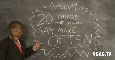20 Things We Should Say More Often | 9gag.tv | Innovatus | Scoop.it