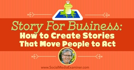 How to Create Stories That Move People to Act : Social Media Examiner | Social Media Strategies | Scoop.it