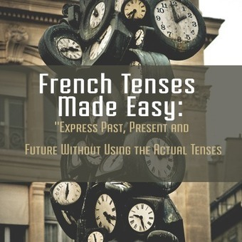 French Tenses Made Easy: Express Past, Present and Future Without Using the Actual Tenses   FRENCH   Scoop.it