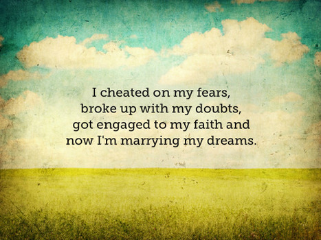 I cheated on my fears, broke up with my doubts, got engaged to my faith and now I'm marrying my dreams. | Shula Rajaonah | Scoop.it