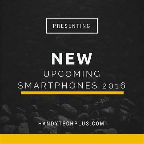 New Upcoming Smartphones 2016 - HandyTechPlus | Smartphones and Tablets News Reviews | Scoop.it