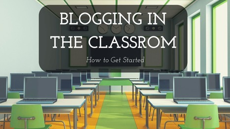 Blogging in The Classroom: How to Get Started | My K-12 Ed Tech Edition | Scoop.it