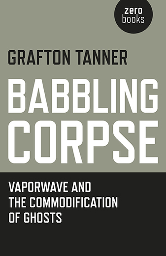 Babbling Corpse | Grafton Tanner | Zero Books | Hauntology | Scoop.it