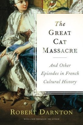 Robert Darnton: Great Cat Massacre and Other Episodes in French Cultural History (1985-) | ciberpocket | Scoop.it