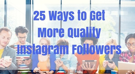 25 Ways to Get More Quality Instagram Followers | Social Media Tips | Scoop.it