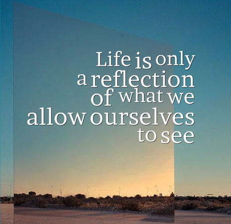 Life is only a reflection of  what we allow ourselves to see | Picture Quotes and Proverbs | Scoop.it