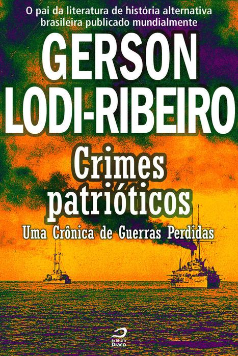 Crimes Patrióticos - Uma Crônica de Guerras Perdidas, Gerson Lodi-Ribeiro | Ficção científica literária | Scoop.it