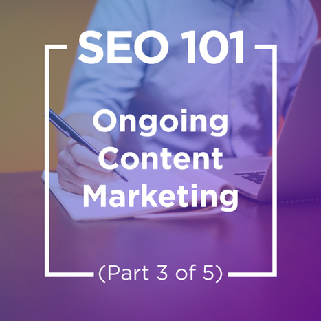 SEO 101: Ongoing Content Marketing (Part 3 Of 5) | SEO and Social Media Marketing | Scoop.it