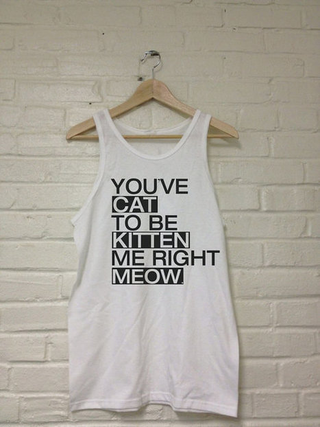 You've CAT To Be KITTEN Me Right MEOW Tank Top T-Shirt Unisex Sizes   Mindfulwear Collection   Scoop.it