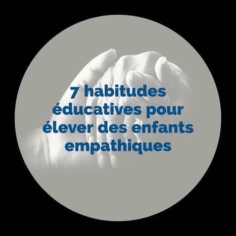7 habitudes éducatives pour élever des enfants empathiques   Ce que les enseignants efficaces savent et font   Scoop.it