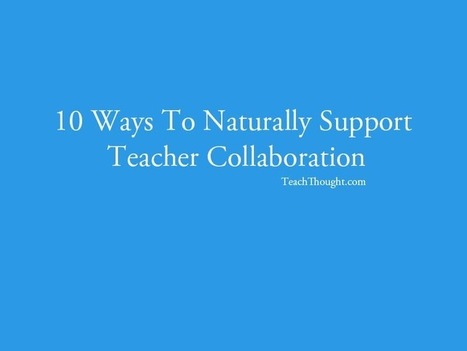 10 Ways To Naturally Support Teacher Collaboration | TeachThought | Scoop.it
