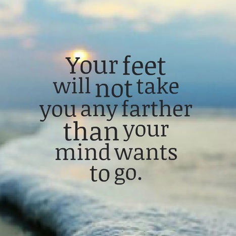 Your feet will not take you any farther than your mind wants to go. | Picture Quotes and Proverbs | Scoop.it