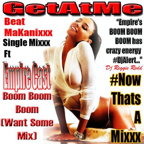 GetAtMe SingleMixxx BOOM BOOM BOOM (WantSomeReMix) Beat Makanixxx ft Empire Cast #DjAlert | GetAtMe | Scoop.it