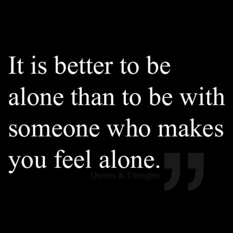 It is better to be alone than to be with someone who makes you feel alone. | Earth without art it's just eh! | Scoop.it