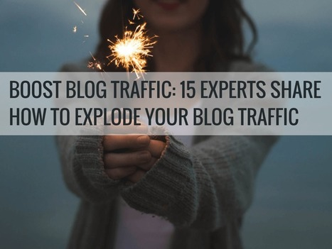 Boost Blog Traffic: 15 Experts Share How to Explode Your Blog Traffic | Social Media | Scoop.it