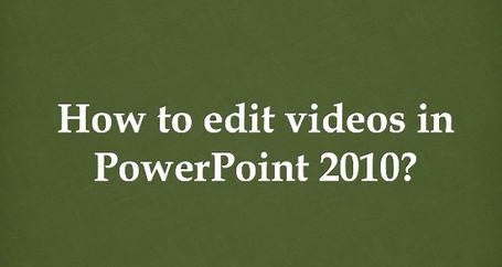How to Edit Videos in Powerpoint 2010? | PowerPoint Video Tips | Scoop.it