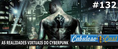 CabulosoCast #132 - As Realidades Virtuais do Cyberpunk   Leitor Cabuloso   Ficção científica literária   Scoop.it