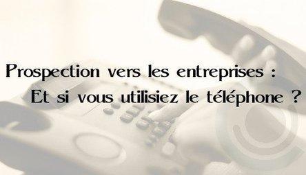Prospection vers les entreprises : Et si vous utilisiez le téléphone ? | Entrepreneurs du Web | Scoop.it