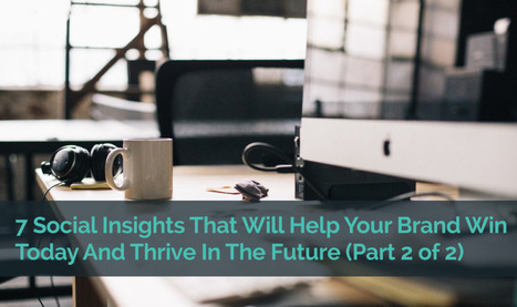 The 7 Social Insights That Will Help Your Brand Win Today And Thrive In The Future (Part 2 of 2) | Share.co.za | Scoop.it