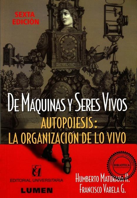 De máquinas y seres vivos. Autopoiesis: La organización de lo vivo - Humberto Maturana R. y Francisco Varela G.   LECTURA y CULTURA SIN EGOÍSMO   Antes de la ciencia está la educación   Scoop.it