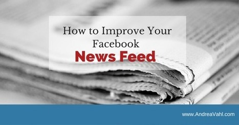 How to Improve Your Facebook News Feed - Andrea Vahl | All Facebook | Scoop.it