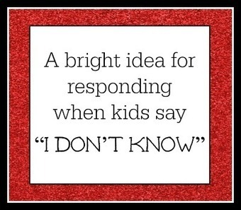"A bright idea for responding when kids say ""I don't know"" - 