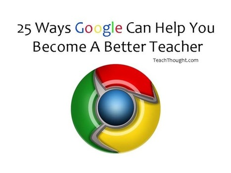 25 Ways Google Can Help You Become A Better Teacher | E-learning, Blended learning, Apps en Tools in het Onderwijs | Scoop.it