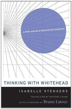 Isabelle Stengers: Thinking With Whitehead: A Free and Wild Creation of Concepts (2002/2011) — Monoskop Log | Wisdom 1.0 | Scoop.it