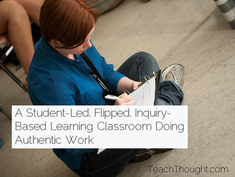 A Student-Led, Flipped, Inquiry-Based Learning Classroom Doing Authentic Work | Personalized Learning 101 | Scoop.it