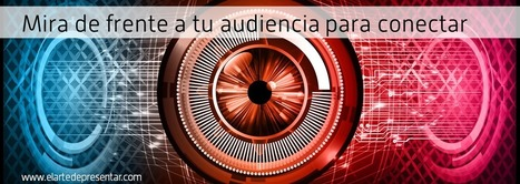 Está en los ojos: mira de frente a tu audiencia para conectar | El Arte de Presentar | Educacion, ecologia y TIC | Scoop.it