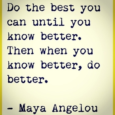 Do the best you can until you know better. Then when you know better, do better.  Maya Angelou | Indigenous Spirituality | Scoop.it