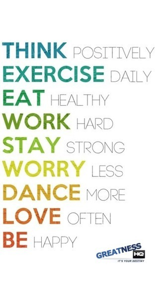 Think Positively, Exercise Daily, Eat Healthy, Work Hard, Stay Strong, Worry Less, Dance More, Love Often, Be Happy | Greatness HQ | Success | Motivation | It's Your Destiny | Healthy for Life | Scoop.it