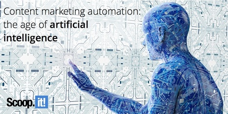 Content marketing automation: the age of artificial intelligence | Content Marketing and Curation for Small Business | Scoop.it