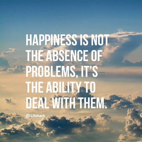Happiness is not the absence of problems, it's the ability to deal with them. | Neuroscience | Scoop.it