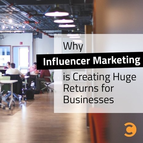 Why Influencer Marketing is Creating Huge Returns for Businesses | Marketing Tips | Scoop.it