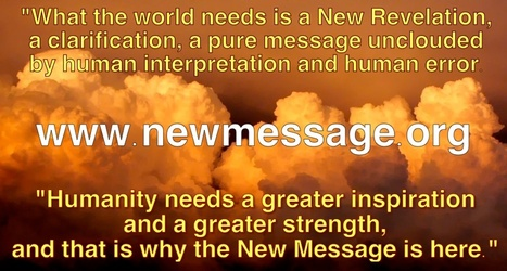 """What the world needs is a New Revelation, a clarification, a pure message unclouded by human interpretation and human error. Humanity needs a greater inspiration and a greater strength, and that i... 
