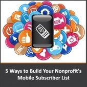 Five Ways to Build Your Nonprofit's Mobile Subscriber List | Social Media & Non-profit Organizations | Scoop.it