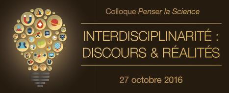 27 oct. 2016 - Colloque Penser la science - Interdisciplinarité : discours et réalités | Colloques | Scoop.it