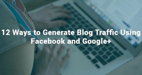 12 Ways to Generate Blog Traffic Using Facebook and Google+ | Social Media & Marketing | Scoop.it