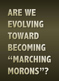"Are we ""evolving"" toward becoming ""marching morons""? 