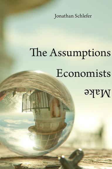 "The Assumptions Economists Make — Jonathan Schlefer | Harvard University Press | ""EE"" | Economics & Economists - İktisat & İktisatçılar | Scoop.it"