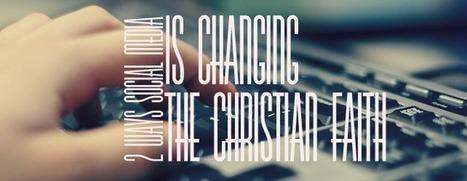 2 Ways Social Media is Changing the Christian Faith   Social Church   Scoop.it