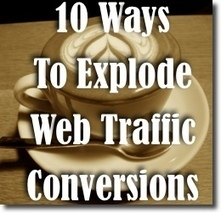 10 Ways to Explode Your Web Traffic Conversions Today | Small Business Bites And Social Media | Scoop.it